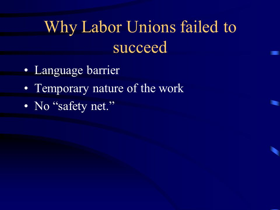 Why Labor Unions failed to succeed Language barrier Temporary nature of the work No safety net.