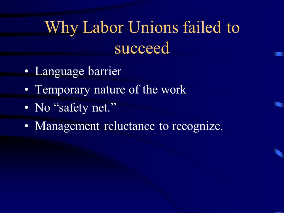 "Why Labor Unions failed to succeed Language barrier Temporary nature of the work No ""safety net."" Management reluctance to recognize."