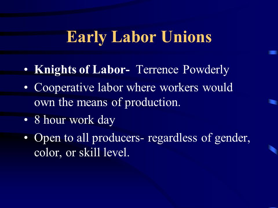 Early Labor Unions Knights of Labor- Terrence Powderly Cooperative labor where workers would own the means of production. 8 hour work day Open to all