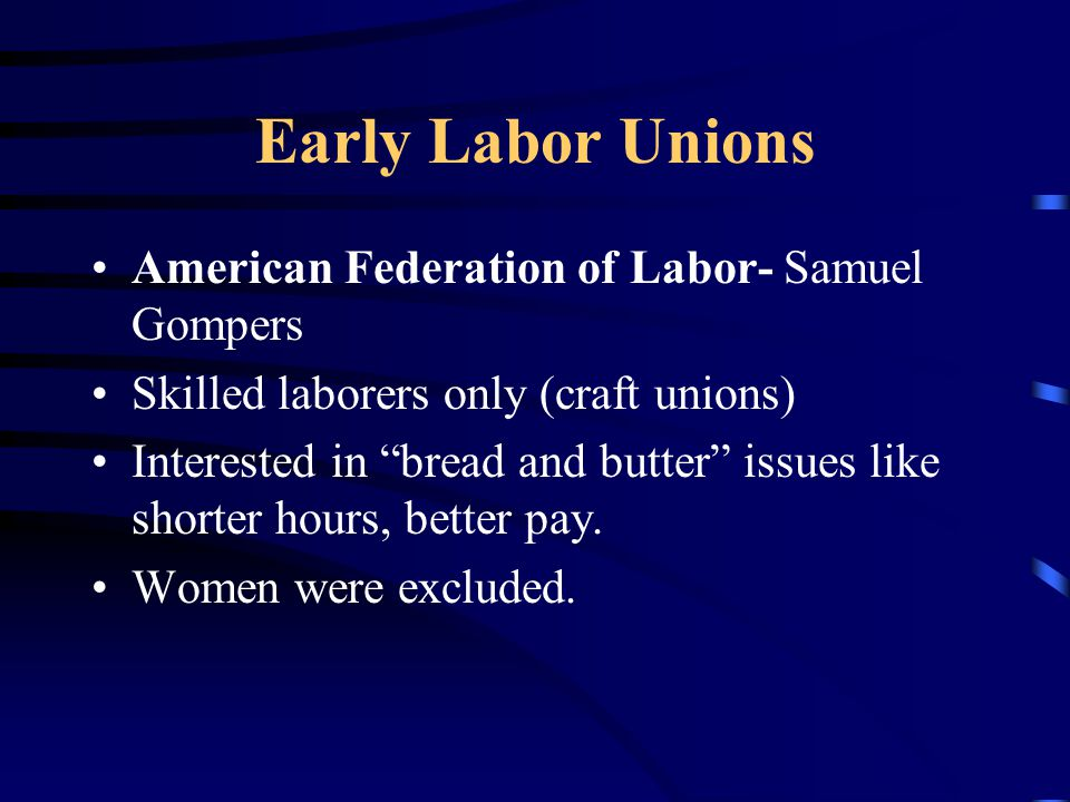 Early Labor Unions American Federation of Labor- Samuel Gompers Skilled laborers only (craft unions) Interested in bread and butter issues like shorter hours, better pay.