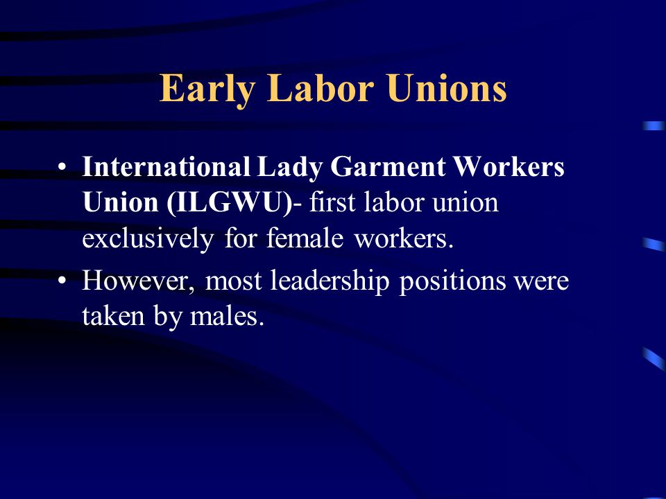 Early Labor Unions International Lady Garment Workers Union (ILGWU)- first labor union exclusively for female workers. However, most leadership positi