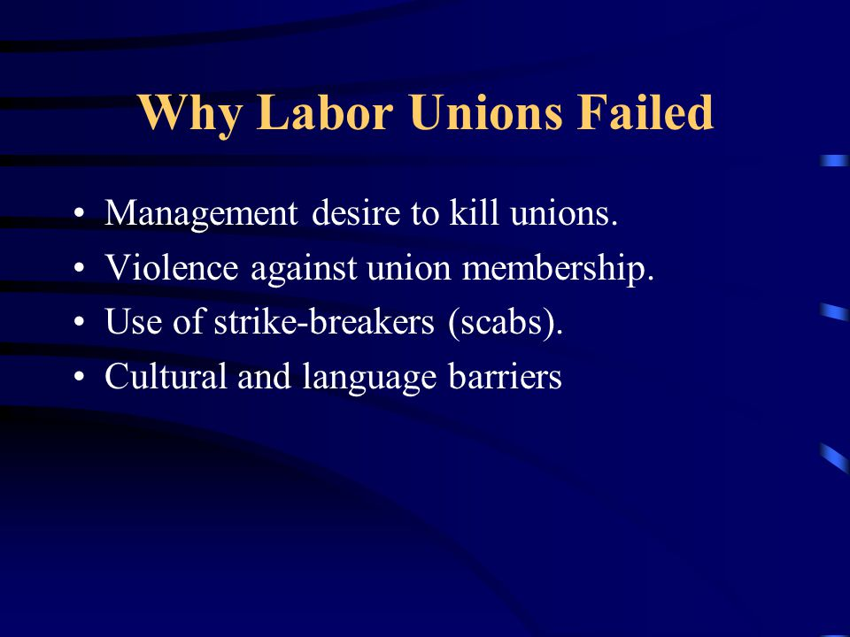 Why Labor Unions Failed Management desire to kill unions. Violence against union membership. Use of strike-breakers (scabs). Cultural and language bar