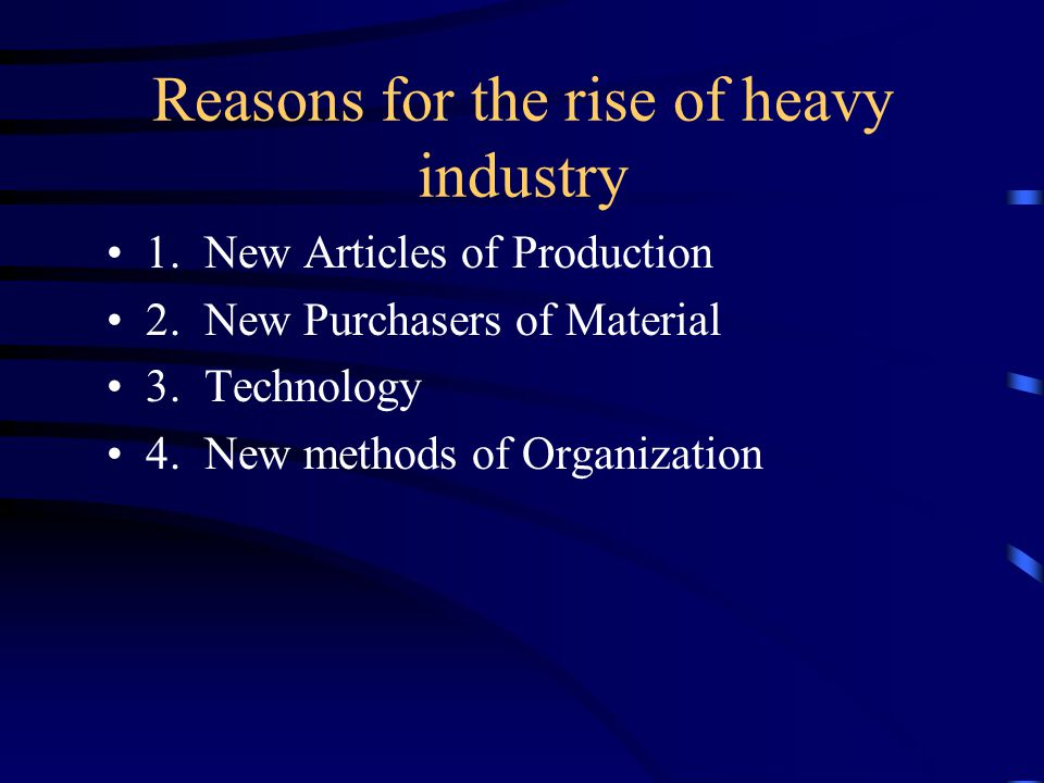 Reasons for the rise of heavy industry 1. New Articles of Production 2. New Purchasers of Material 3. Technology 4. New methods of Organization