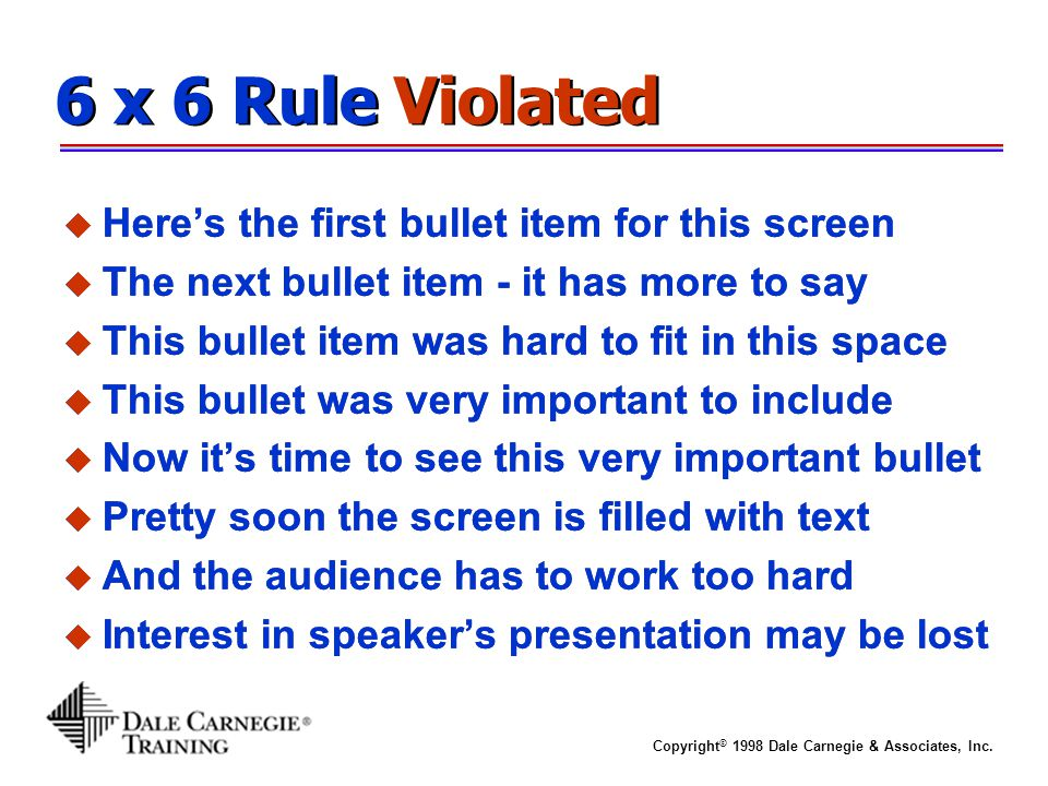 Copyright © 1998 Dale Carnegie & Associates, Inc. 6 x 6 Rule Violated u Here's the first bullet item for this screen u The next bullet item - it has m