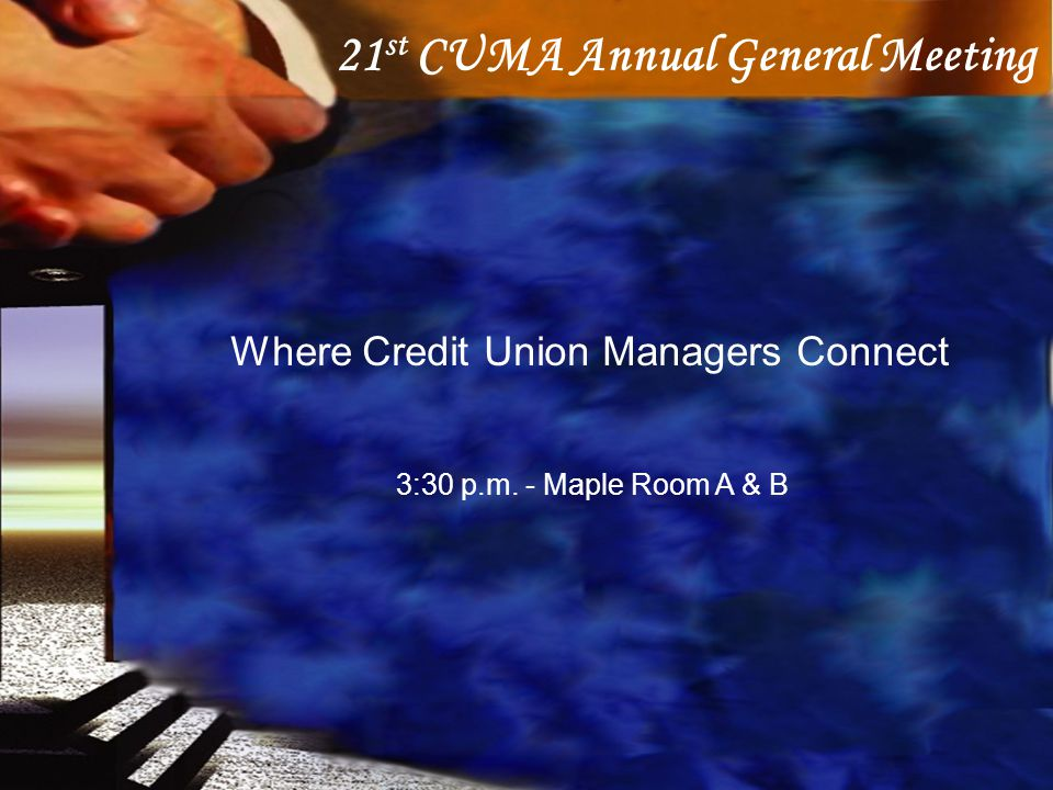 21 st CUMA Annual General Meeting Where Credit Union Managers Connect 3:30 p.m. - Maple Room A & B
