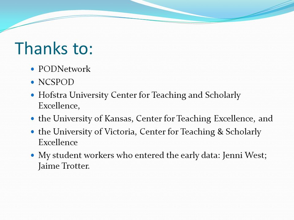 Thanks to: PODNetwork NCSPOD Hofstra University Center for Teaching and Scholarly Excellence, the University of Kansas, Center for Teaching Excellence, and the University of Victoria, Center for Teaching & Scholarly Excellence My student workers who entered the early data: Jenni West; Jaime Trotter.