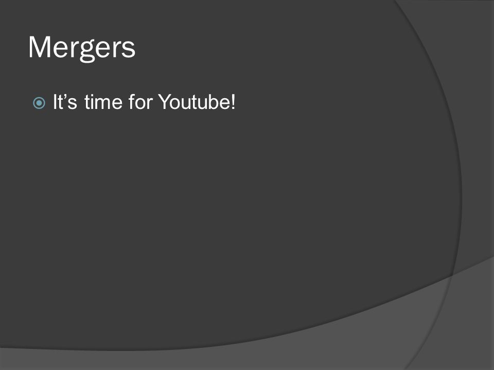 Mergers  It's time for Youtube!