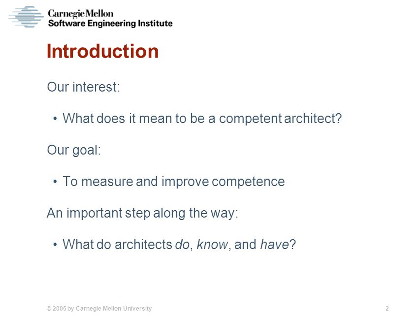 © 2005 by Carnegie Mellon University 2 Introduction Our interest: What does it mean to be a competent architect? Our goal: To measure and improve comp
