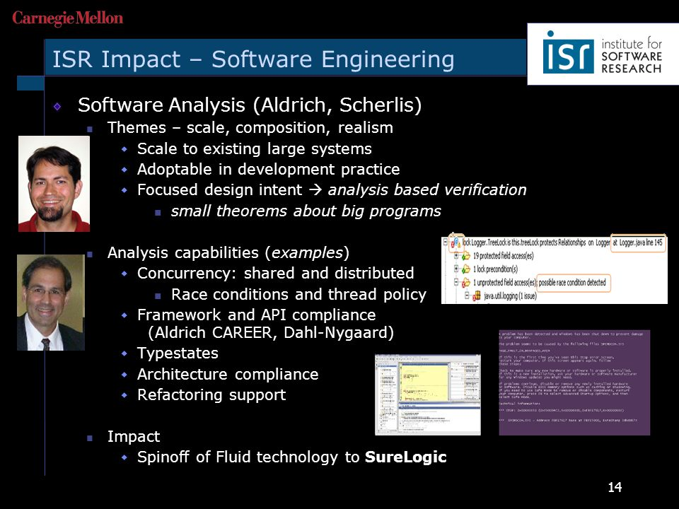 14 ISR Impact – Software Engineering Software Analysis (Aldrich, Scherlis) Themes – scale, composition, realism  Scale to existing large systems  Adoptable in development practice  Focused design intent  analysis based verification small theorems about big programs Analysis capabilities (examples)  Concurrency: shared and distributed Race conditions and thread policy  Framework and API compliance (Aldrich CAREER, Dahl-Nygaard)  Typestates  Architecture compliance  Refactoring support Impact  Spinoff of Fluid technology to SureLogic