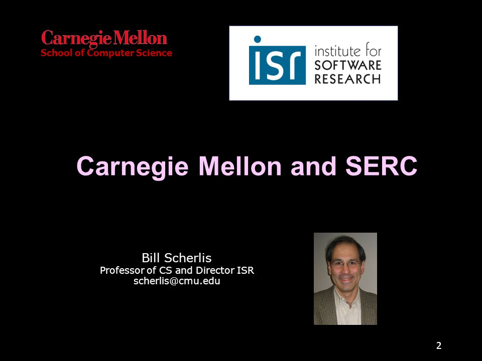 School of Computer Science 2 Carnegie Mellon and SERC Bill Scherlis Professor of CS and Director ISR scherlis@cmu.edu