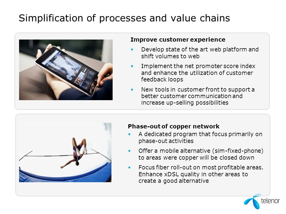 Simplification of processes and value chains Improve customer experience Develop state of the art web platform and shift volumes to web Implement the