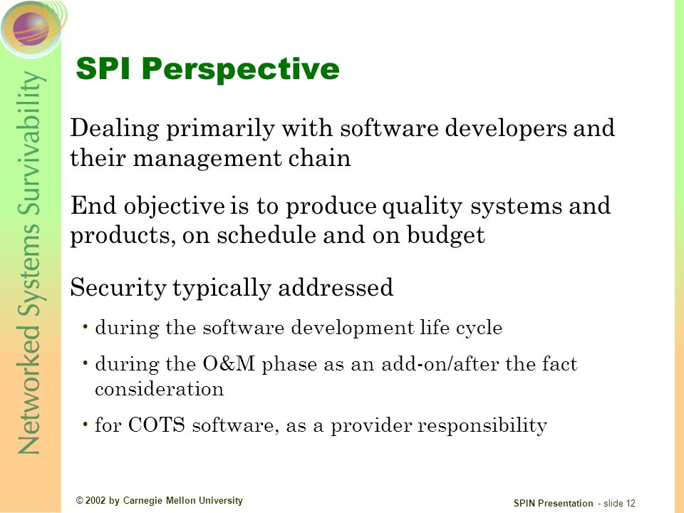 © 2002 by Carnegie Mellon University SPIN Presentation - slide 12 SPI Perspective Dealing primarily with software developers and their management chain End objective is to produce quality systems and products, on schedule and on budget Security typically addressed during the software development life cycle during the O&M phase as an add-on/after the fact consideration for COTS software, as a provider responsibility
