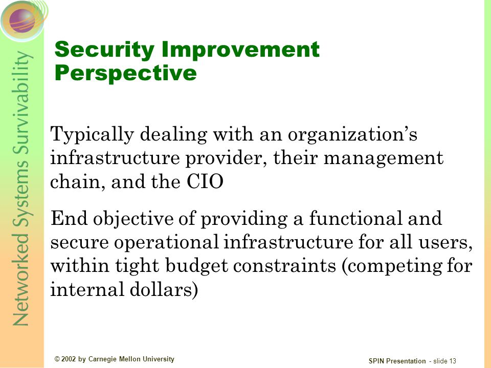 © 2002 by Carnegie Mellon University SPIN Presentation - slide 13 Security Improvement Perspective Typically dealing with an organization's infrastructure provider, their management chain, and the CIO End objective of providing a functional and secure operational infrastructure for all users, within tight budget constraints (competing for internal dollars)