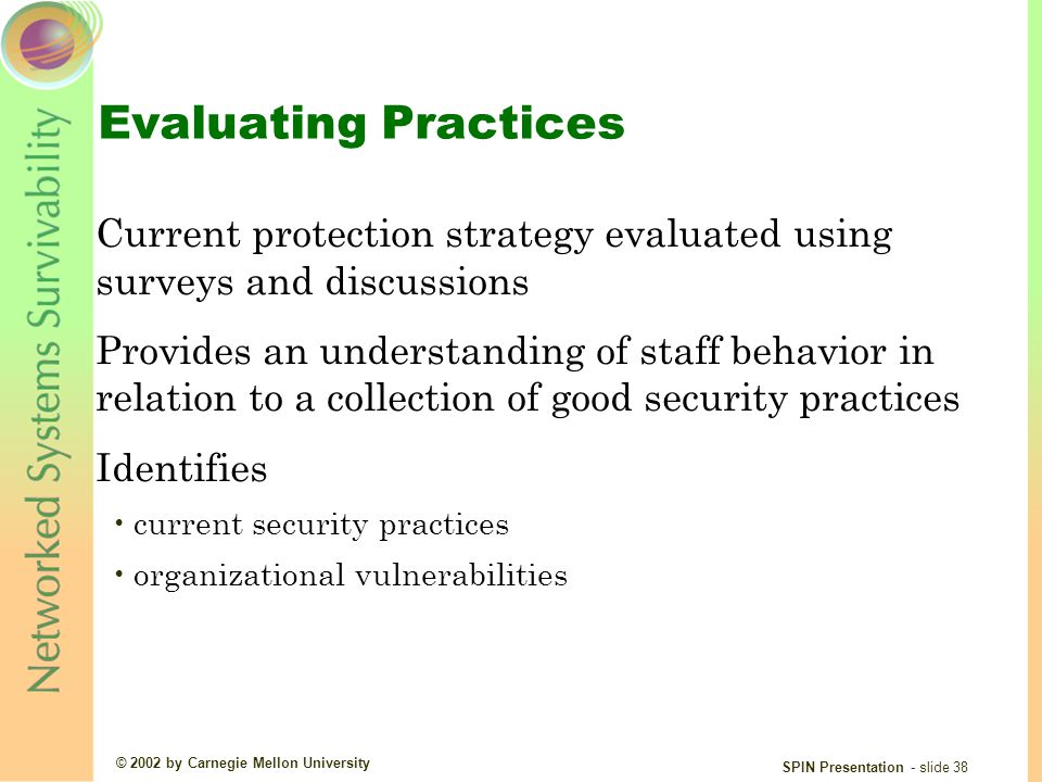 © 2002 by Carnegie Mellon University SPIN Presentation - slide 38 Evaluating Practices Current protection strategy evaluated using surveys and discussions Provides an understanding of staff behavior in relation to a collection of good security practices Identifies current security practices organizational vulnerabilities