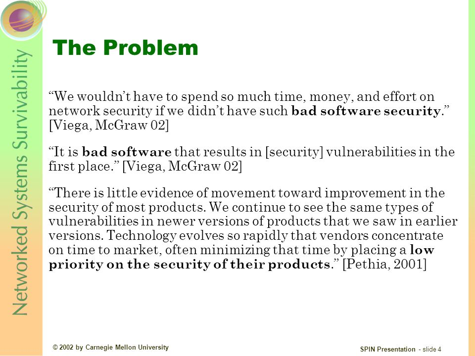 © 2002 by Carnegie Mellon University SPIN Presentation - slide 4 The Problem We wouldn't have to spend so much time, money, and effort on network security if we didn't have such bad software security. [Viega, McGraw 02] It is bad software that results in [security] vulnerabilities in the first place. [Viega, McGraw 02] There is little evidence of movement toward improvement in the security of most products.