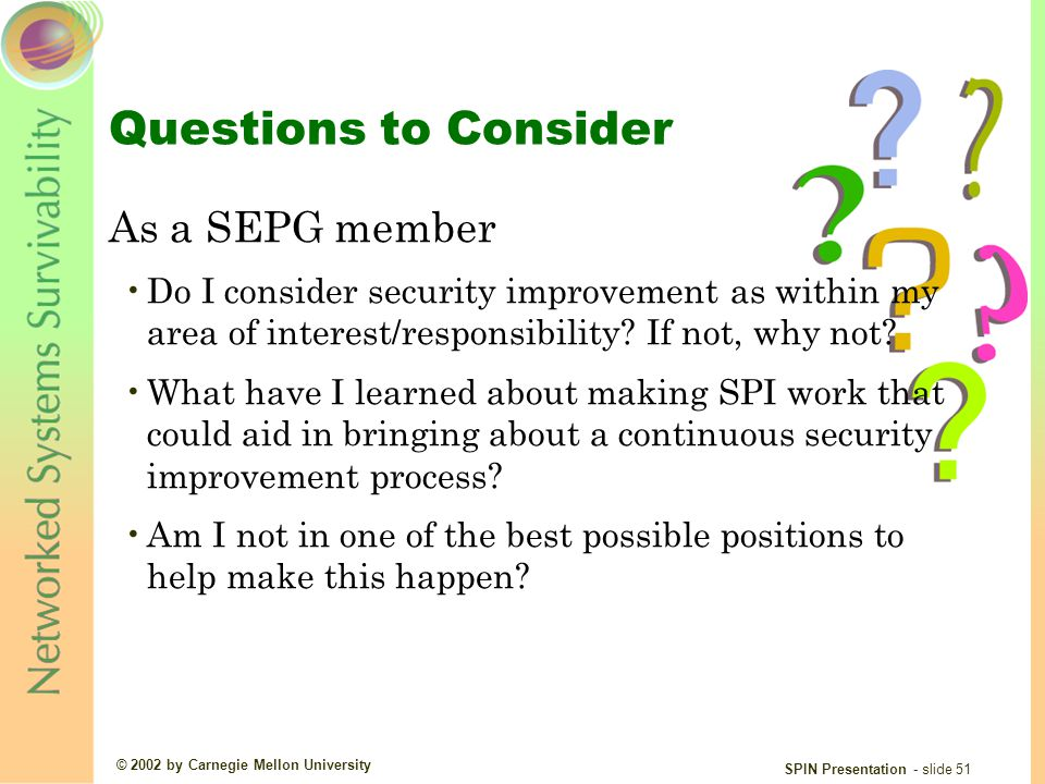 © 2002 by Carnegie Mellon University SPIN Presentation - slide 51 Questions to Consider As a SEPG member Do I consider security improvement as within my area of interest/responsibility.