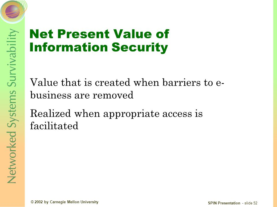 © 2002 by Carnegie Mellon University SPIN Presentation - slide 52 Net Present Value of Information Security Value that is created when barriers to e- business are removed Realized when appropriate access is facilitated