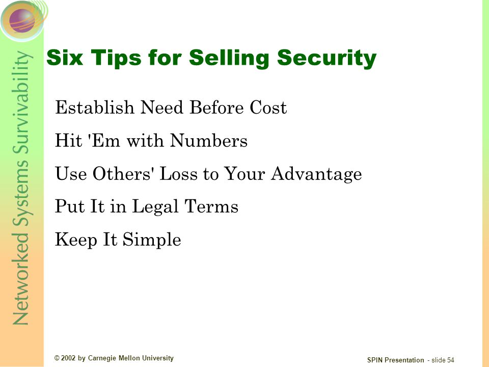 © 2002 by Carnegie Mellon University SPIN Presentation - slide 54 Six Tips for Selling Security Establish Need Before Cost Hit Em with Numbers Use Others Loss to Your Advantage Put It in Legal Terms Keep It Simple