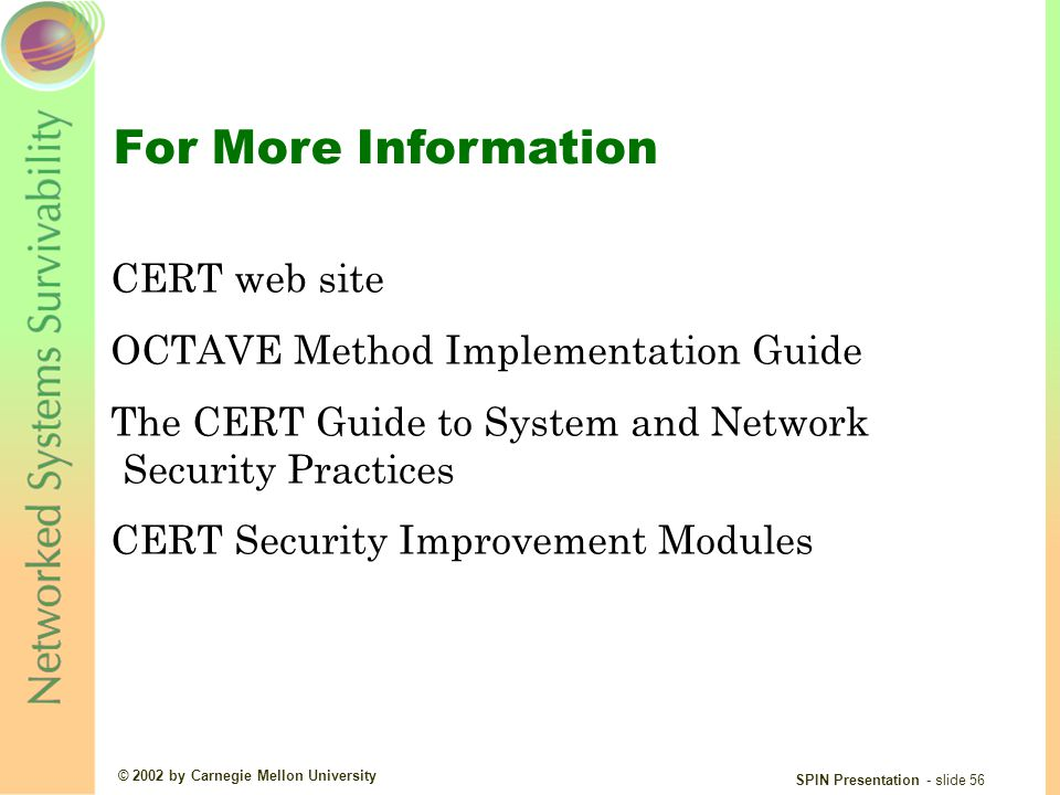 © 2002 by Carnegie Mellon University SPIN Presentation - slide 56 For More Information CERT web site OCTAVE Method Implementation Guide The CERT Guide to System and Network Security Practices CERT Security Improvement Modules