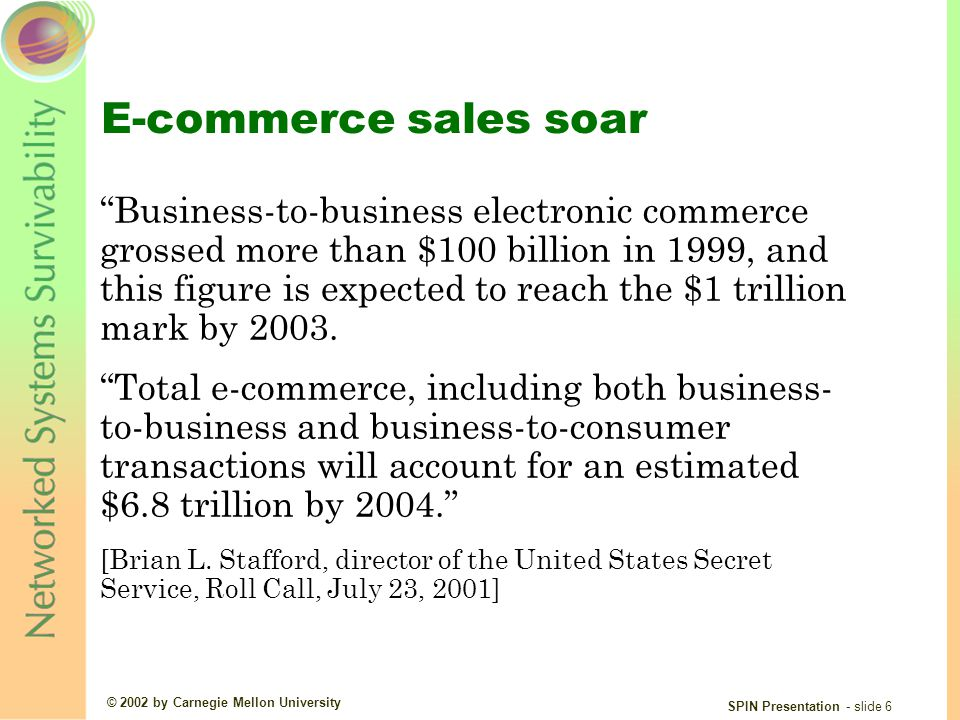 © 2002 by Carnegie Mellon University SPIN Presentation - slide 6 E-commerce sales soar Business-to-business electronic commerce grossed more than $100 billion in 1999, and this figure is expected to reach the $1 trillion mark by 2003.