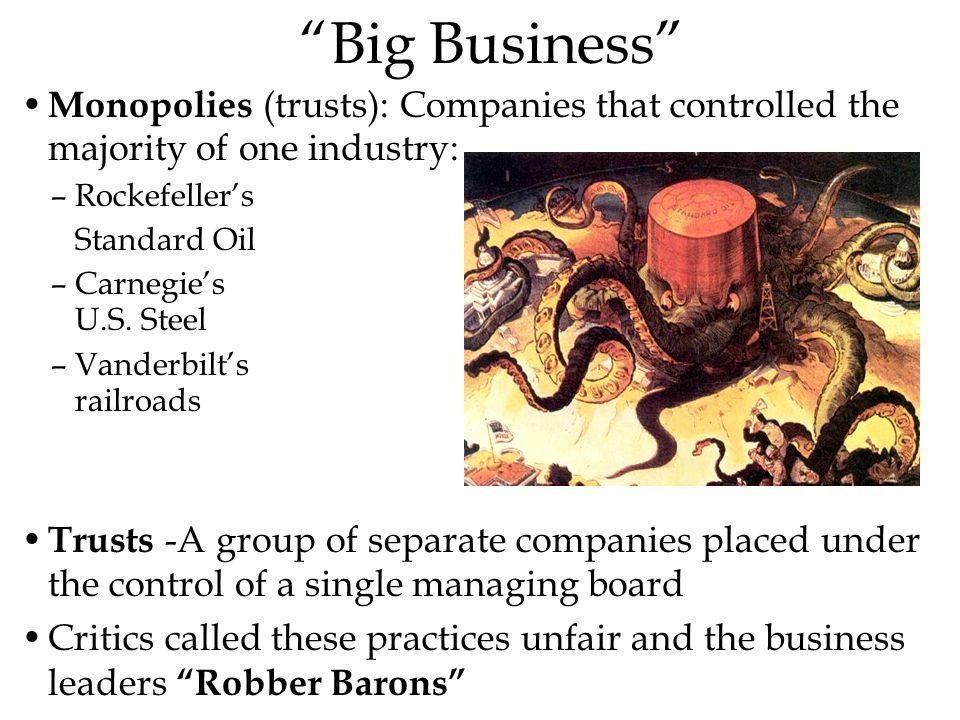 """Big Business"" Monopolies (trusts): Companies that controlled the majority of one industry: –Rockefeller's Standard Oil –Carnegie's U.S. Steel –Vander"