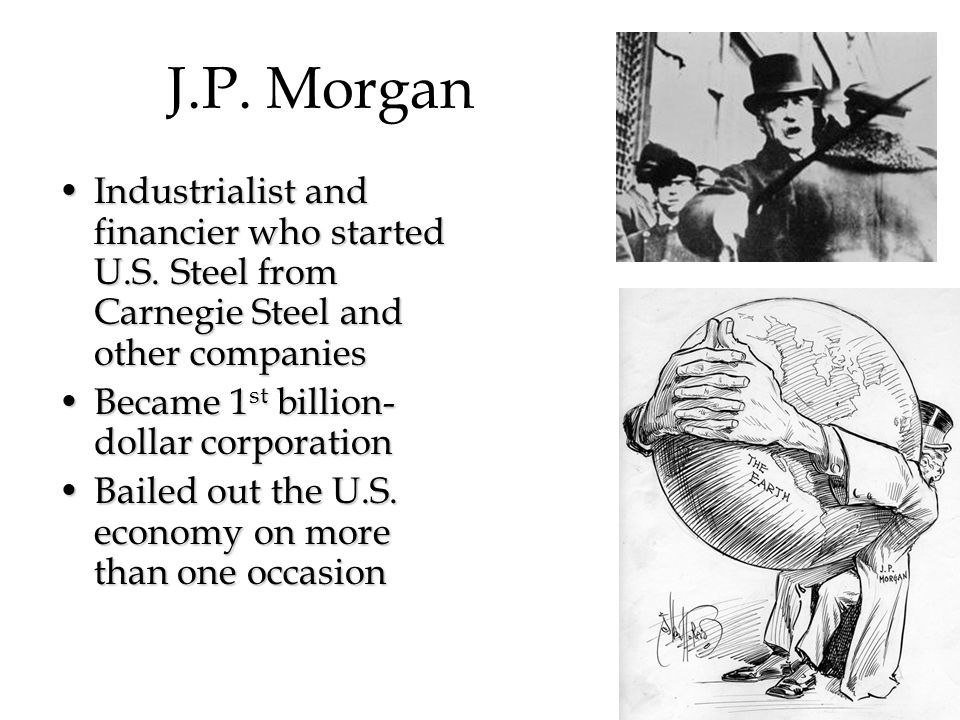 J.P. Morgan Industrialist and financier who started U.S. Steel from Carnegie Steel and other companiesIndustrialist and financier who started U.S. Ste