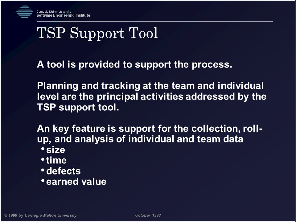 Team Software Process 24 © 1998 by Carnegie Mellon University.October 1998 TSP Support Tool A tool is provided to support the process. Planning and tr