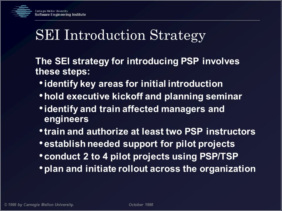 Team Software Process 38 © 1998 by Carnegie Mellon University.October 1998 SEI Introduction Strategy The SEI strategy for introducing PSP involves the