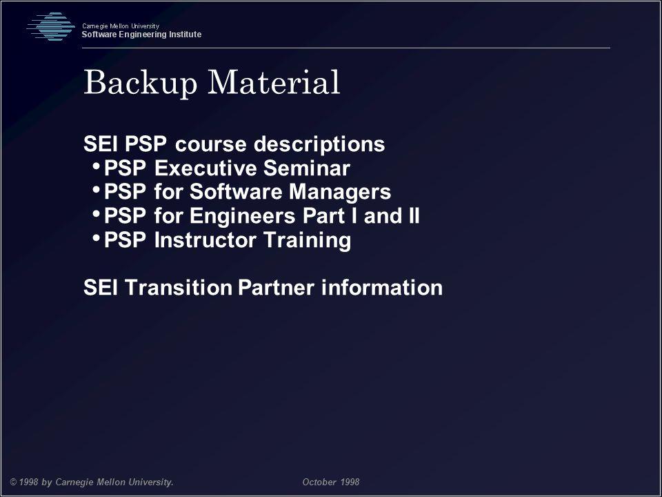 Team Software Process 41 © 1998 by Carnegie Mellon University.October 1998 Backup Material SEI PSP course descriptions PSP Executive Seminar PSP for S