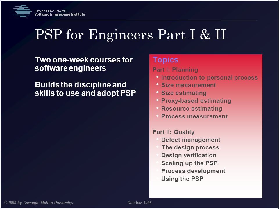 Team Software Process 44 © 1998 by Carnegie Mellon University.October 1998 PSP for Engineers Part I & II Two one-week courses for software engineers B