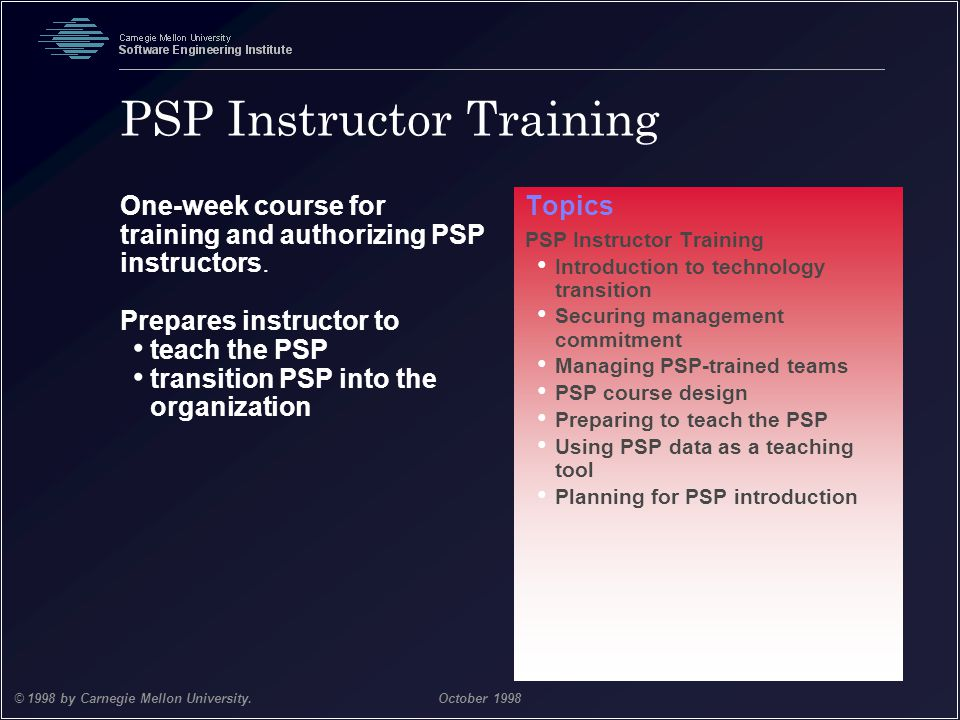 Team Software Process 45 © 1998 by Carnegie Mellon University.October 1998 PSP Instructor Training One-week course for training and authorizing PSP in