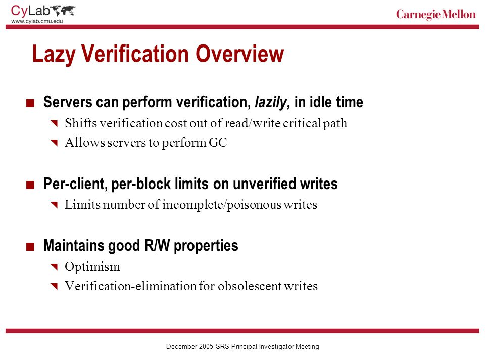 Carnegie Mellon December 2005 SRS Principal Investigator Meeting Lazy Verification Overview Servers can perform verification, lazily, in idle time  Shifts verification cost out of read/write critical path  Allows servers to perform GC Per-client, per-block limits on unverified writes  Limits number of incomplete/poisonous writes Maintains good R/W properties  Optimism  Verification-elimination for obsolescent writes