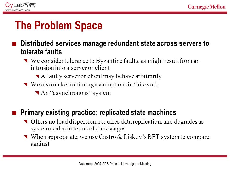 Carnegie Mellon December 2005 SRS Principal Investigator Meeting 1 =≠ 0 Tolerating Byzantine Clients Generate parity of {1,0} Poisonous 2-of-3 erasure coding of {1,0}  1 0 Value read depends on the set of fragments decoded {1,0}{1,1} {0,0}