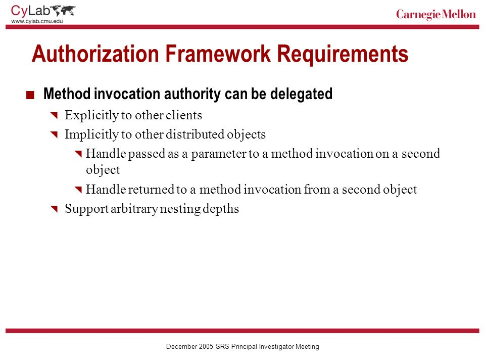Carnegie Mellon December 2005 SRS Principal Investigator Meeting Authorization Framework Requirements Method invocation authority can be delegated  Explicitly to other clients  Implicitly to other distributed objects  Handle passed as a parameter to a method invocation on a second object  Handle returned to a method invocation from a second object  Support arbitrary nesting depths