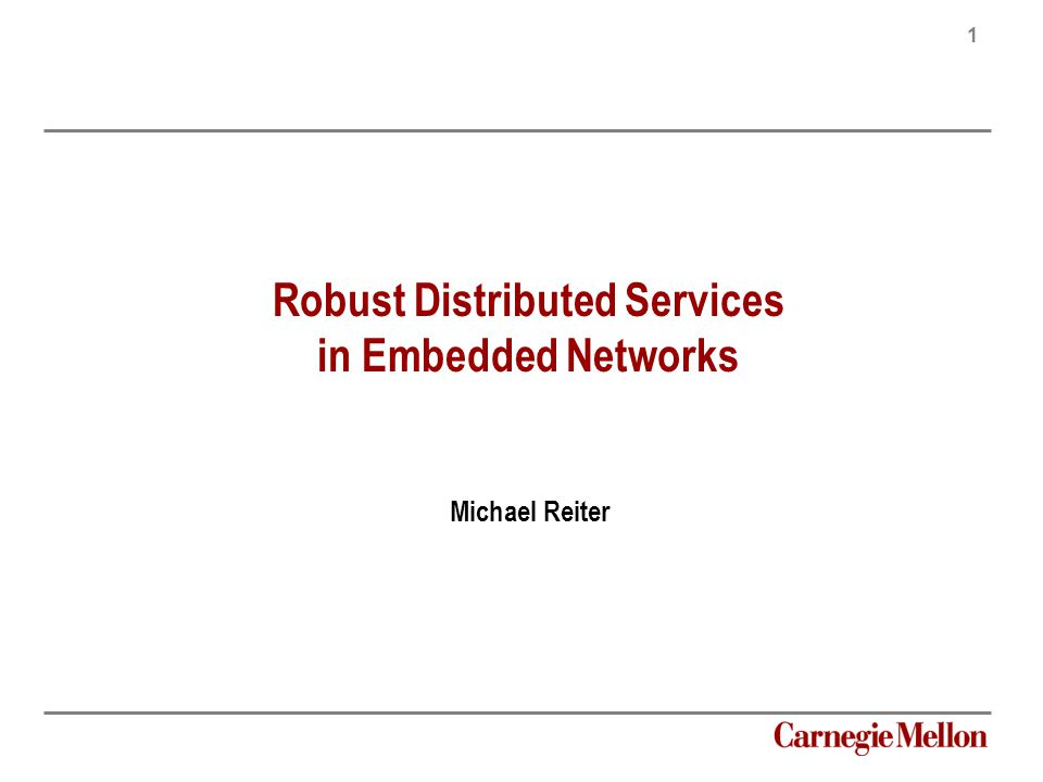 1 Carnegie Mellon Robust Distributed Services in Embedded Networks Michael Reiter
