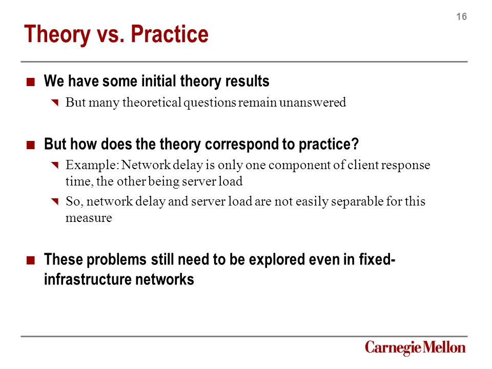 16 Carnegie Mellon Theory vs. Practice We have some initial theory results  But many theoretical questions remain unanswered But how does the theory
