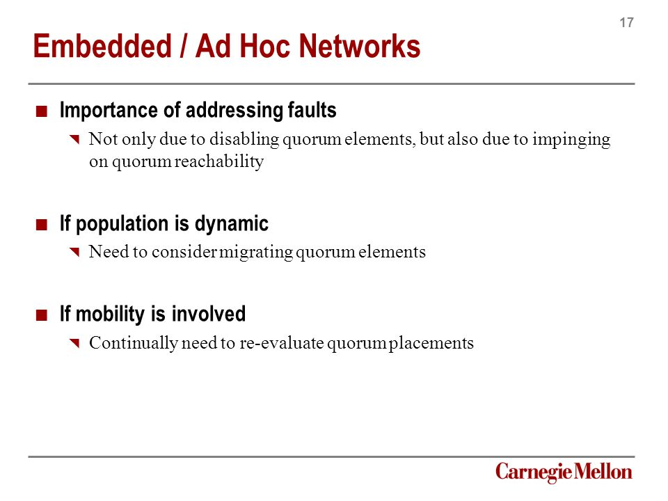 17 Carnegie Mellon Embedded / Ad Hoc Networks Importance of addressing faults  Not only due to disabling quorum elements, but also due to impinging on quorum reachability If population is dynamic  Need to consider migrating quorum elements If mobility is involved  Continually need to re-evaluate quorum placements
