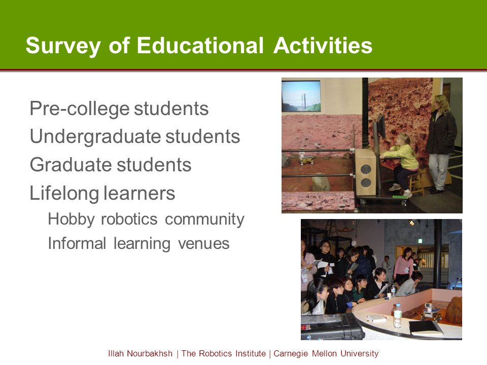 Illah Nourbakhsh | The Robotics Institute | Carnegie Mellon University Survey of Educational Activities Pre-college students Undergraduate students Graduate students Lifelong learners Hobby robotics community Informal learning venues