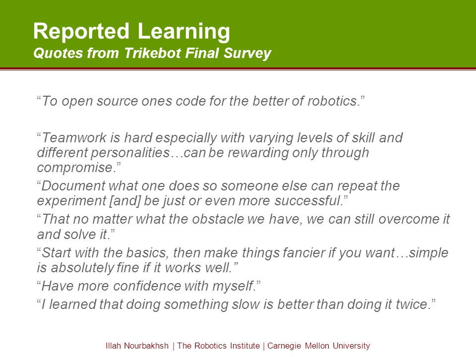 Illah Nourbakhsh | The Robotics Institute | Carnegie Mellon University Reported Learning Quotes from Trikebot Final Survey To open source ones code for the better of robotics. Teamwork is hard especially with varying levels of skill and different personalities…can be rewarding only through compromise. Document what one does so someone else can repeat the experiment [and] be just or even more successful. That no matter what the obstacle we have, we can still overcome it and solve it. Start with the basics, then make things fancier if you want…simple is absolutely fine if it works well. Have more confidence with myself. I learned that doing something slow is better than doing it twice.