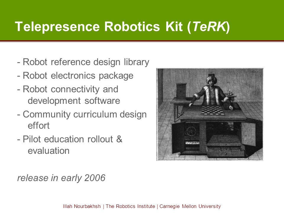 Illah Nourbakhsh | The Robotics Institute | Carnegie Mellon University Telepresence Robotics Kit (TeRK) - Robot reference design library - Robot electronics package - Robot connectivity and development software - Community curriculum design effort - Pilot education rollout & evaluation release in early 2006