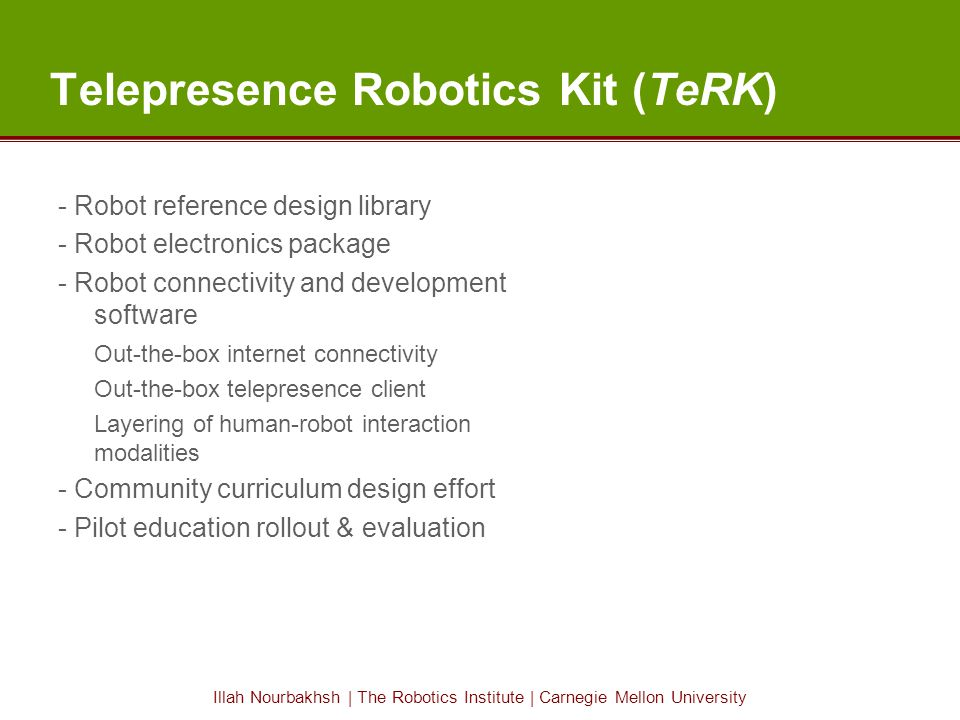 Illah Nourbakhsh | The Robotics Institute | Carnegie Mellon University Telepresence Robotics Kit (TeRK) - Robot reference design library - Robot electronics package - Robot connectivity and development software Out-the-box internet connectivity Out-the-box telepresence client Layering of human-robot interaction modalities - Community curriculum design effort - Pilot education rollout & evaluation