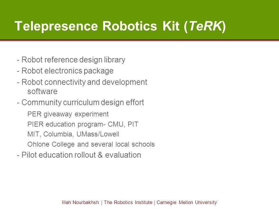 Illah Nourbakhsh | The Robotics Institute | Carnegie Mellon University Telepresence Robotics Kit (TeRK) - Robot reference design library - Robot electronics package - Robot connectivity and development software - Community curriculum design effort PER giveaway experiment PIER education program- CMU, PIT MIT, Columbia, UMass/Lowell Ohlone College and several local schools - Pilot education rollout & evaluation