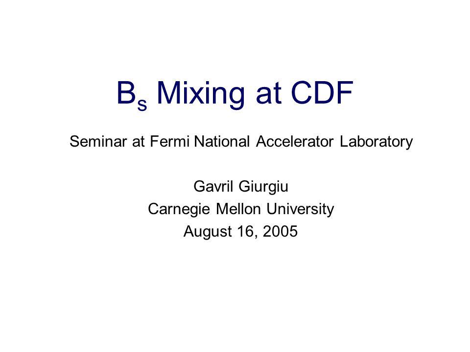 Gavril Giurgiu, Carnegie Mellon 1 B s Mixing at CDF Seminar at Fermi National Accelerator Laboratory Gavril Giurgiu Carnegie Mellon University August 16, 2005