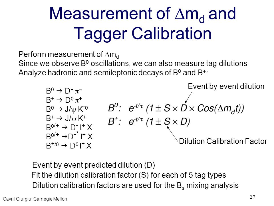 Gavril Giurgiu, Carnegie Mellon 27 Measurement of  m d and Tagger Calibration Perform measurement of  m d Since we observe B 0 oscillations, we can