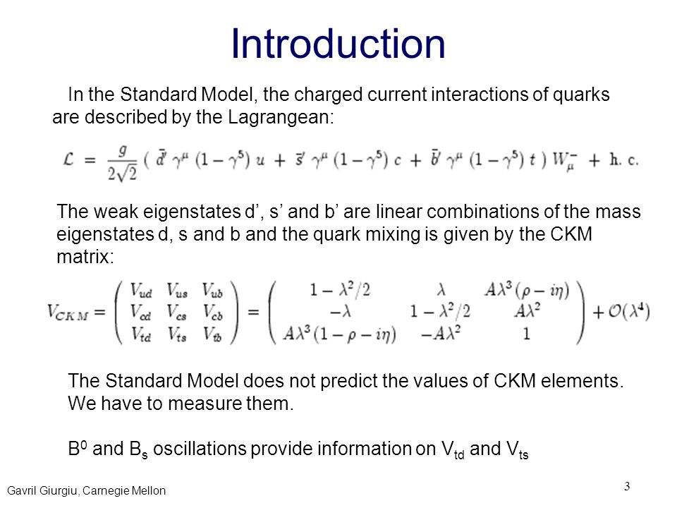 Gavril Giurgiu, Carnegie Mellon 3 Introduction In the Standard Model, the charged current interactions of quarks are described by the Lagrangean: The