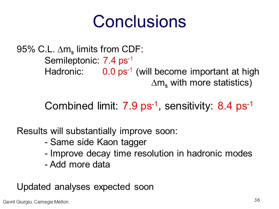 Gavril Giurgiu, Carnegie Mellon 36 Conclusions 95% C.L.  m s limits from CDF: Semileptonic: 7.4 ps -1 Hadronic: 0.0 ps -1 (will become important at h