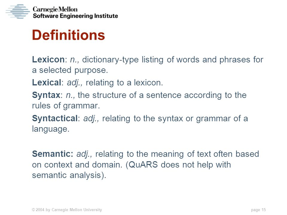 © 2004 by Carnegie Mellon University page 15 Definitions Lexicon: n., dictionary-type listing of words and phrases for a selected purpose. Lexical: ad