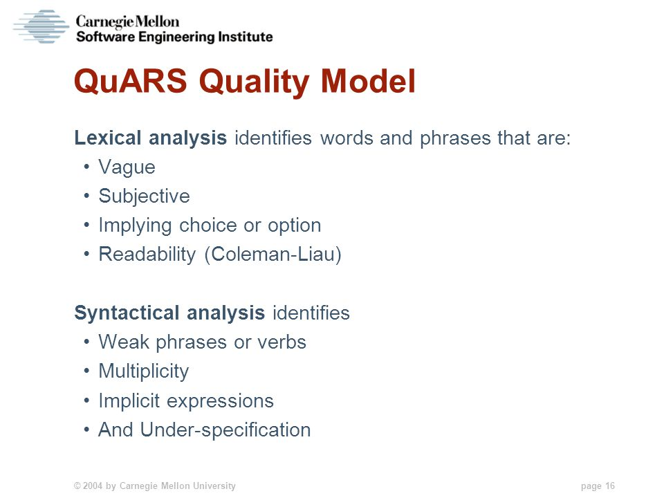© 2004 by Carnegie Mellon University page 16 QuARS Quality Model Lexical analysis identifies words and phrases that are: Vague Subjective Implying choice or option Readability (Coleman-Liau) Syntactical analysis identifies Weak phrases or verbs Multiplicity Implicit expressions And Under-specification