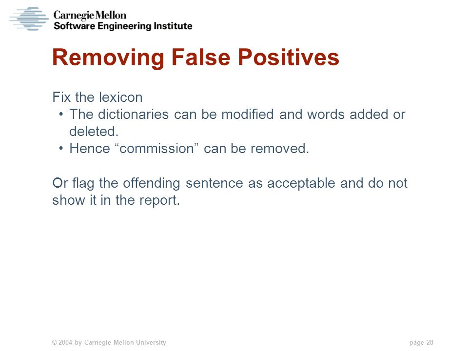 © 2004 by Carnegie Mellon University page 28 Removing False Positives Fix the lexicon The dictionaries can be modified and words added or deleted. Hen