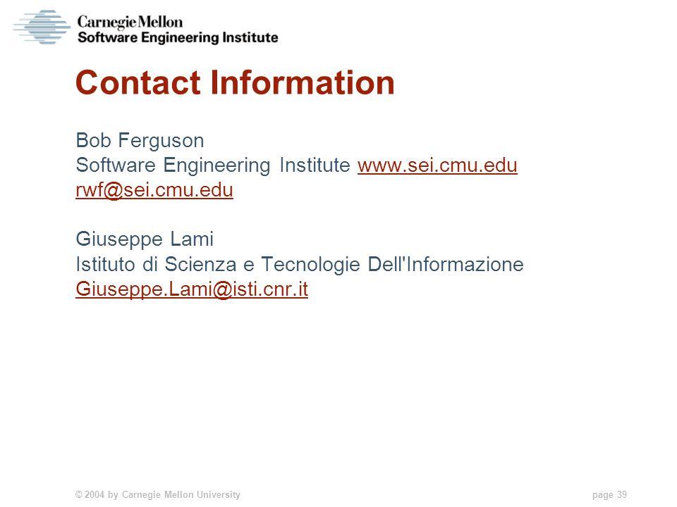 © 2004 by Carnegie Mellon University page 39 Contact Information Bob Ferguson Software Engineering Institute www.sei.cmu.eduwww.sei.cmu.edu rwf@sei.cm